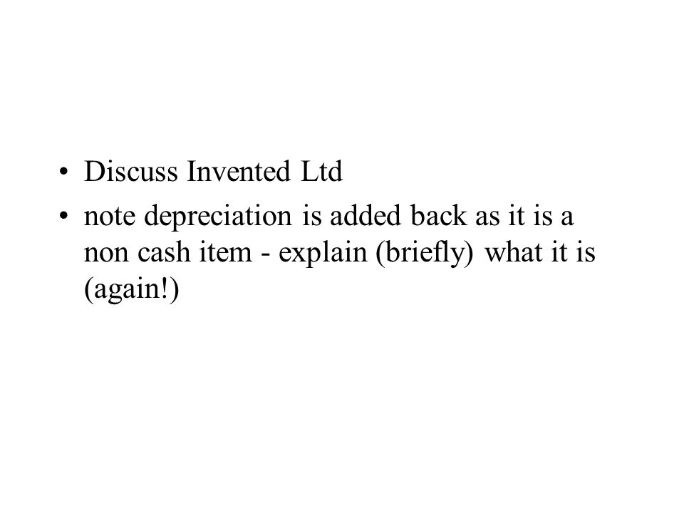 Discuss Invented Ltd note depreciation is added back as it is a non cash item - explain (briefly) what it is (again!)