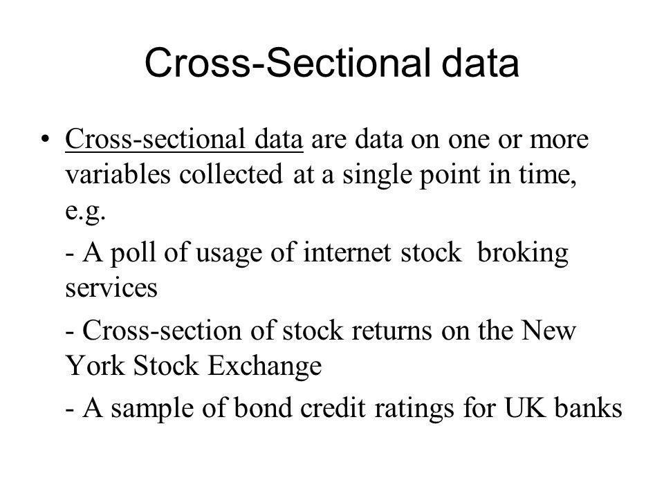 Cross-Sectional data Cross-sectional data are data on one or more variables collected at a single point in time, e.g.