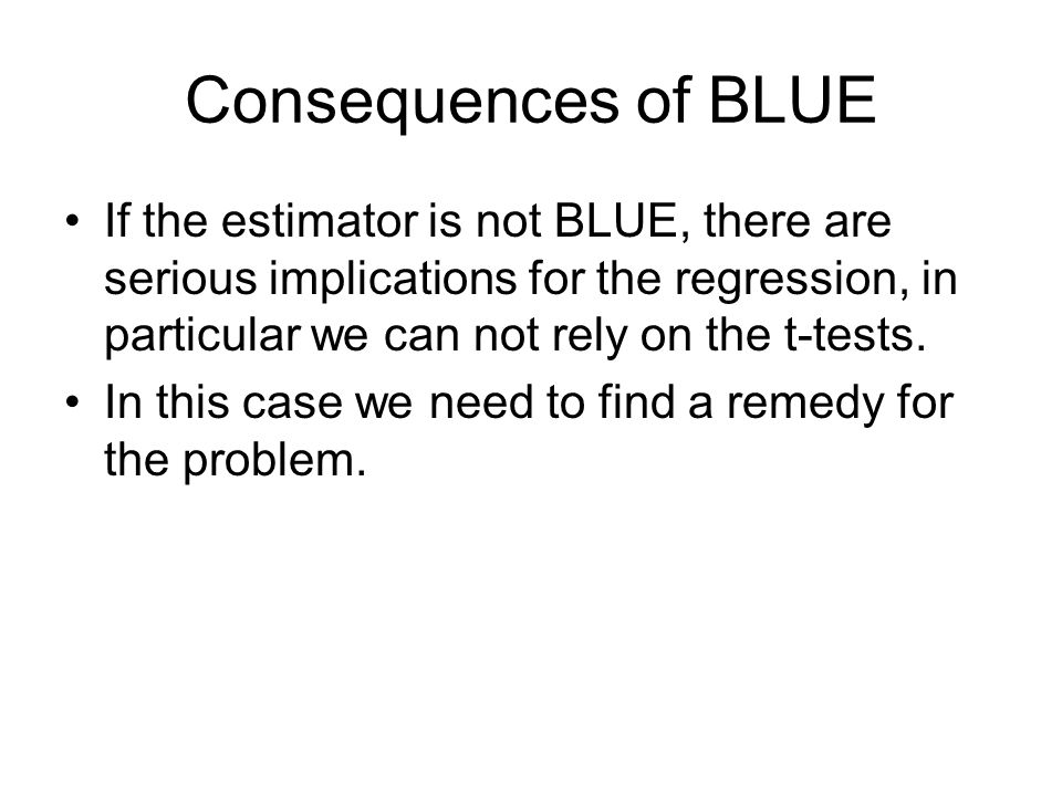 Consequences of BLUE If the estimator is not BLUE, there are serious implications for the regression, in particular we can not rely on the t-tests.