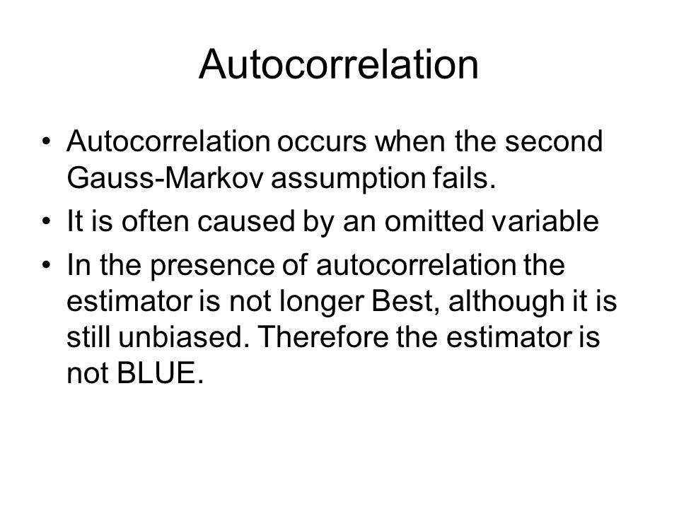 Autocorrelation Autocorrelation occurs when the second Gauss-Markov assumption fails. It is often caused by an omitted variable.