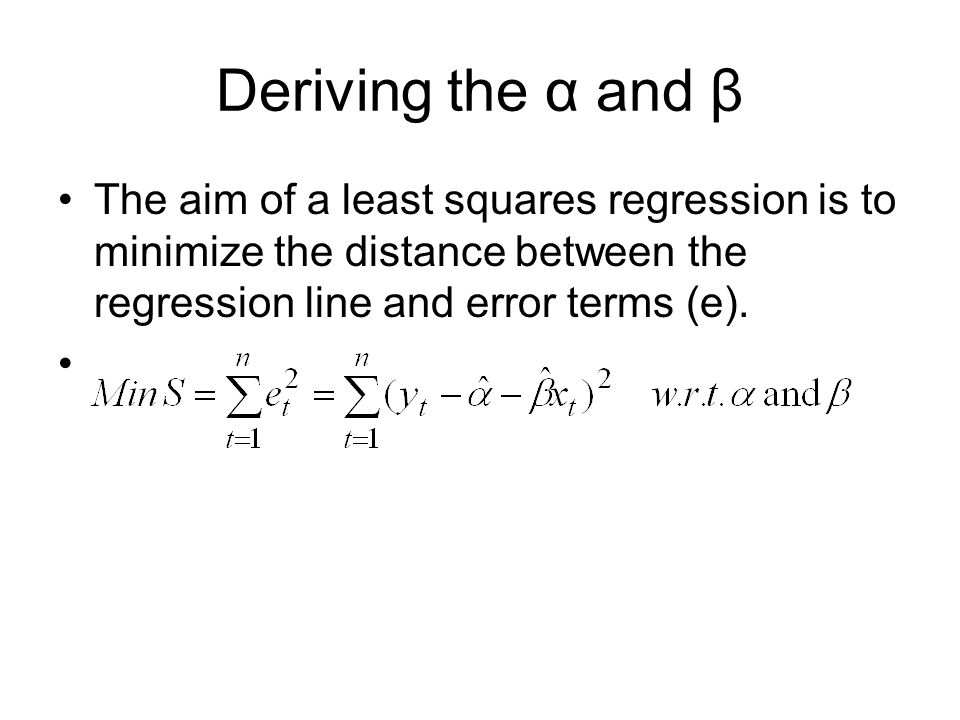Deriving the α and β The aim of a least squares regression is to minimize the distance between the regression line and error terms (e).