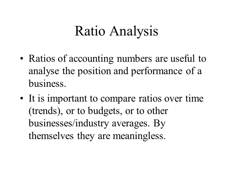 Ratio Analysis Ratios of accounting numbers are useful to analyse the position and performance of a business.