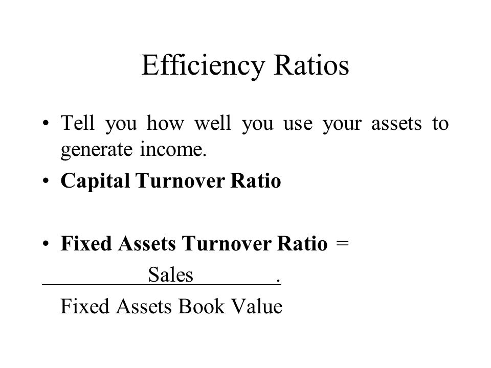 Efficiency Ratios Tell you how well you use your assets to generate income. Capital Turnover Ratio.