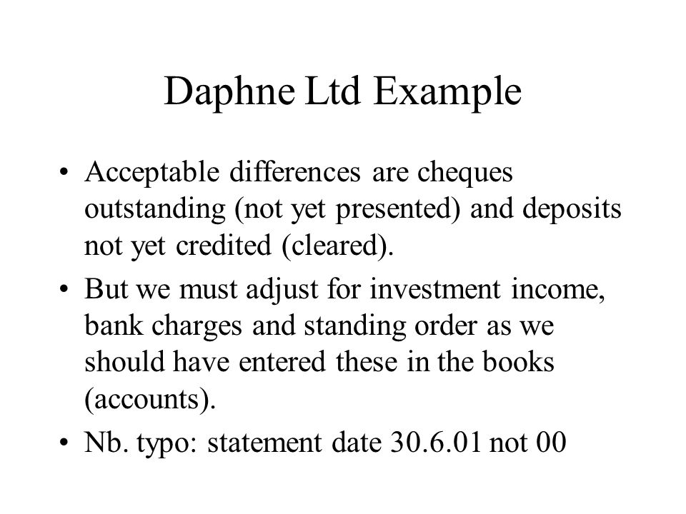 Daphne Ltd Example Acceptable differences are cheques outstanding (not yet presented) and deposits not yet credited (cleared).