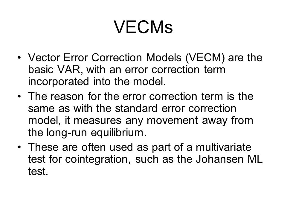 VECMs Vector Error Correction Models (VECM) are the basic VAR, with an error correction term incorporated into the model.