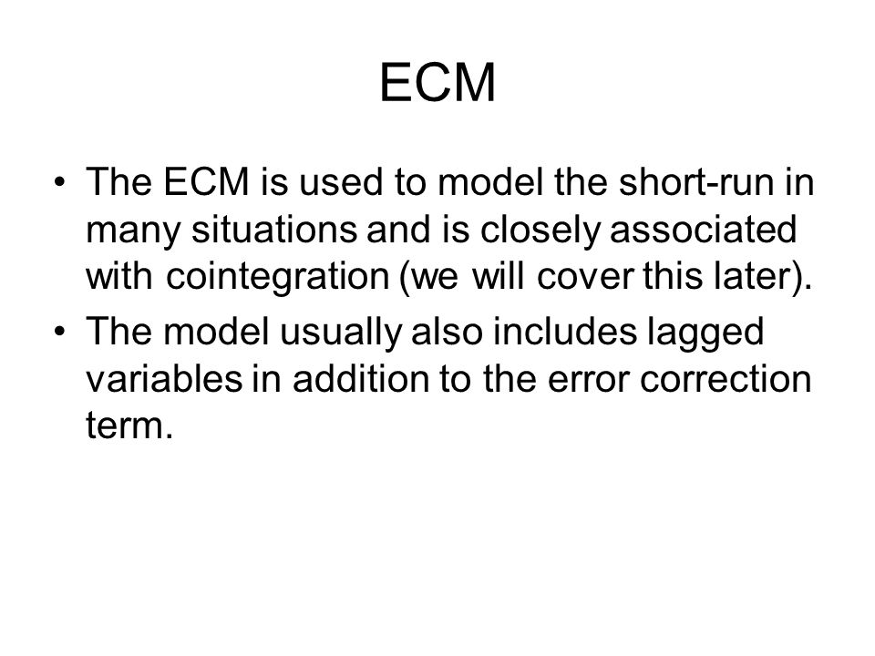 ECM The ECM is used to model the short-run in many situations and is closely associated with cointegration (we will cover this later).