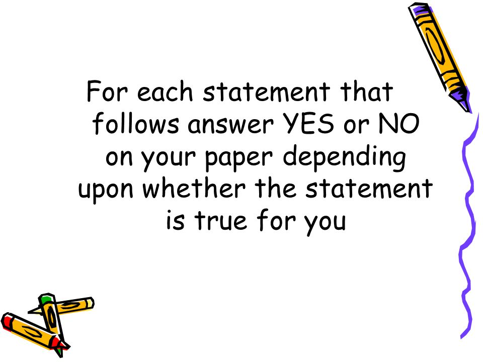 For each statement that follows answer YES or NO on your paper depending upon whether the statement is true for you
