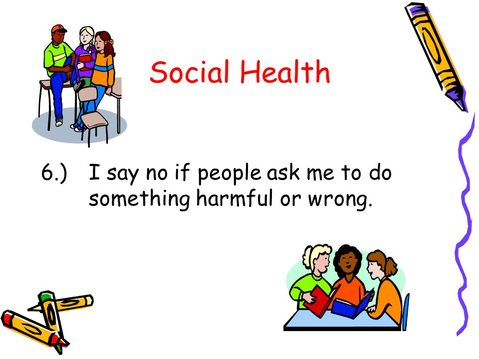 Social Health 6.) I say no if people ask me to do something harmful or wrong.