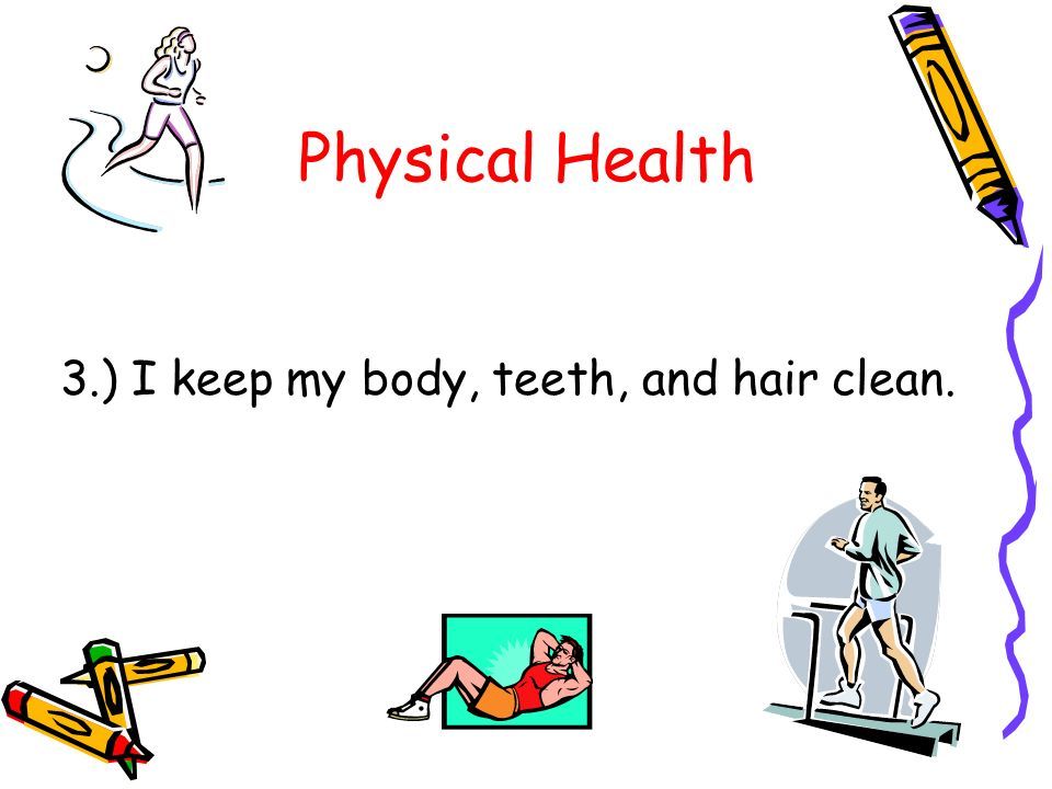 Physical Health 3.) I keep my body, teeth, and hair clean.