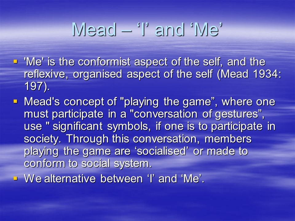 Mead – 'I' and 'Me' Me is the conformist aspect of the self, and the reflexive, organised aspect of the self (Mead 1934: 197).