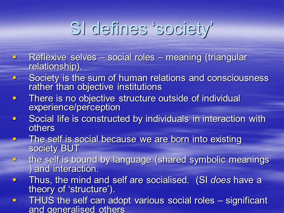 SI defines 'society' Reflexive selves – social roles – meaning (triangular relationship).