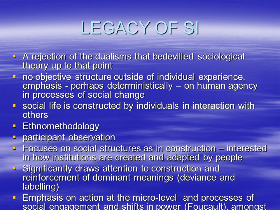 LEGACY OF SI A rejection of the dualisms that bedevilled sociological theory up to that point.