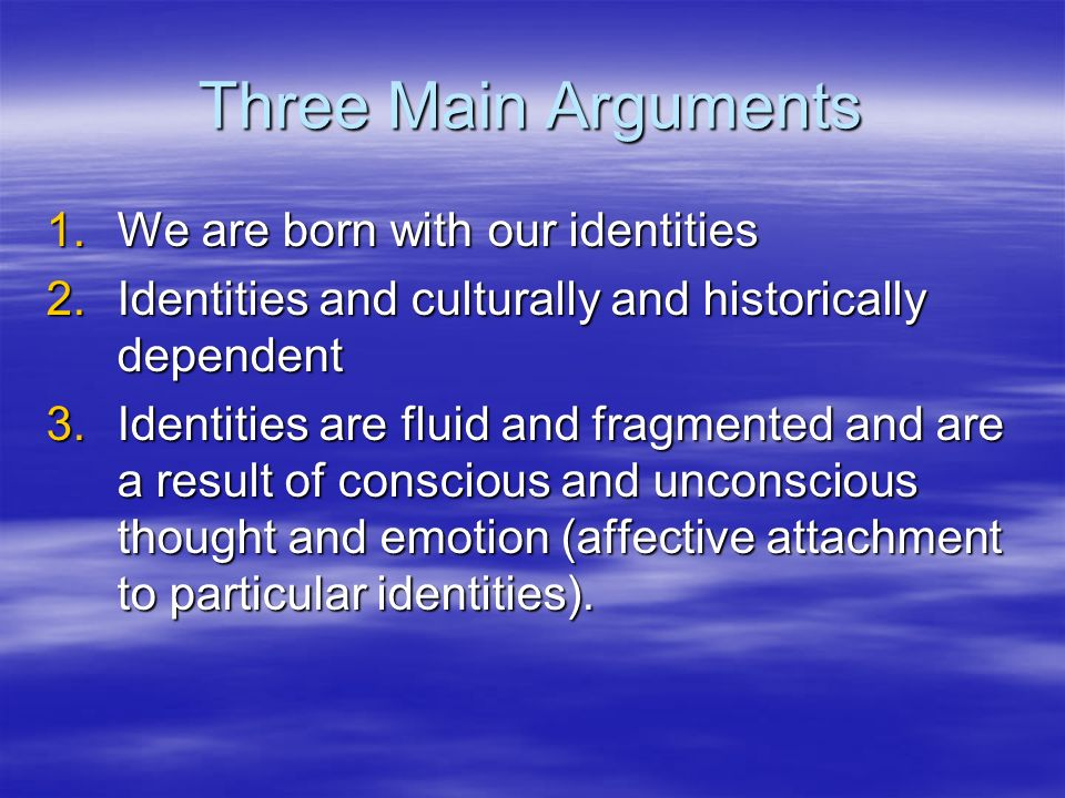 Three Main Arguments We are born with our identities
