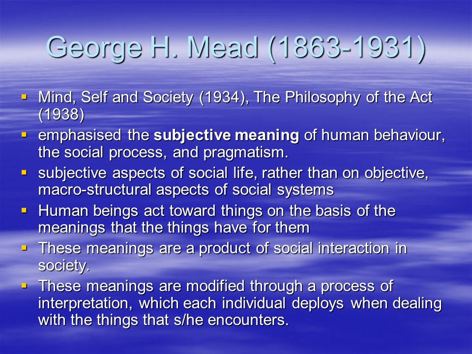 George H. Mead ( ) Mind, Self and Society (1934), The Philosophy of the Act (1938)