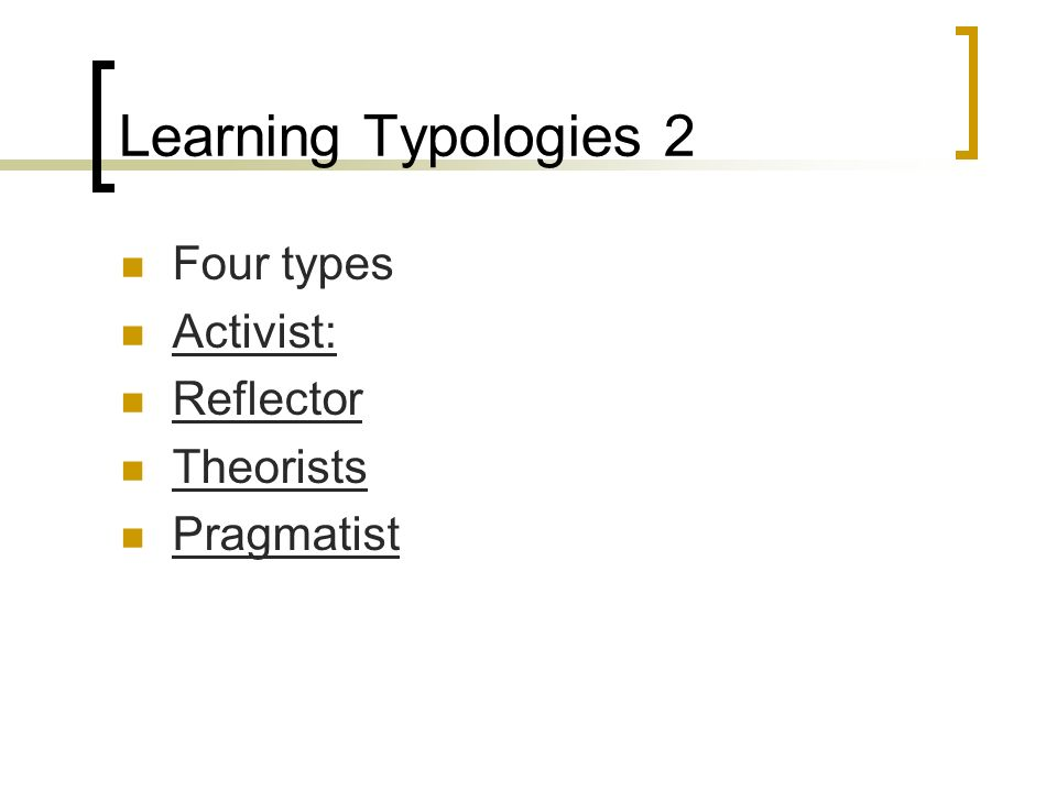 Learning Typologies 2 Four types Activist: Reflector Theorists