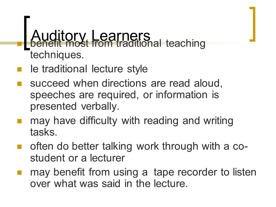 Auditory Learners benefit most from traditional teaching techniques.
