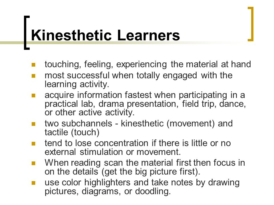 Kinesthetic Learners touching, feeling, experiencing the material at hand. most successful when totally engaged with the learning activity.