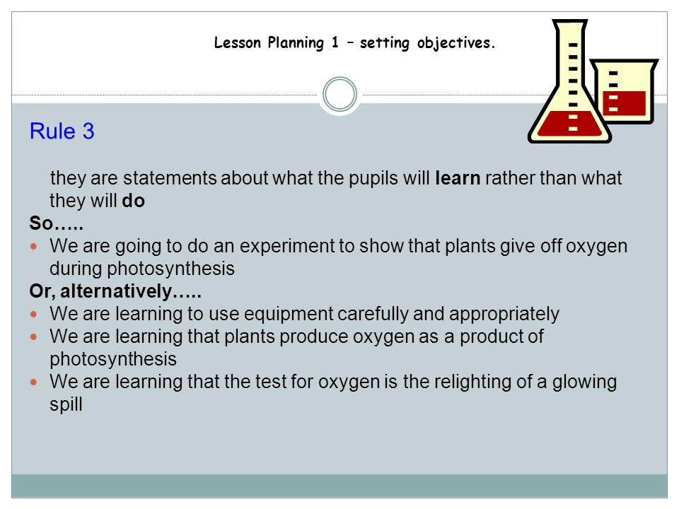 Rule 3 they are statements about what the pupils will learn rather than what they will do. So…..