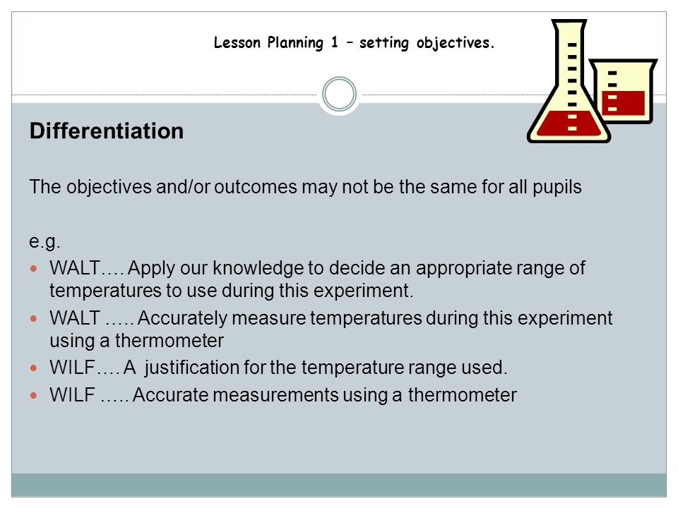 Differentiation The objectives and/or outcomes may not be the same for all pupils. e.g.
