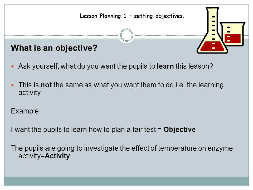 What is an objective Ask yourself, what do you want the pupils to learn this lesson