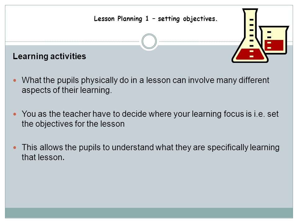 Learning activities What the pupils physically do in a lesson can involve many different aspects of their learning.