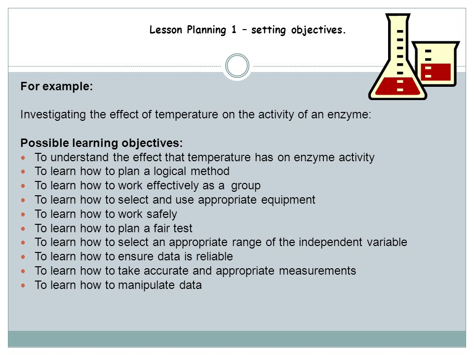For example: Investigating the effect of temperature on the activity of an enzyme: Possible learning objectives: