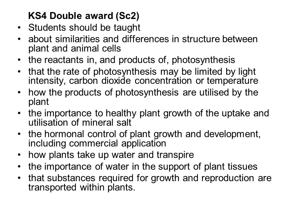 KS4 Double award (Sc2) Students should be taught. about similarities and differences in structure between plant and animal cells.