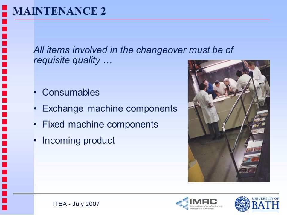 MAINTENANCE 2 All items involved in the changeover must be of requisite quality … Consumables. Exchange machine components.
