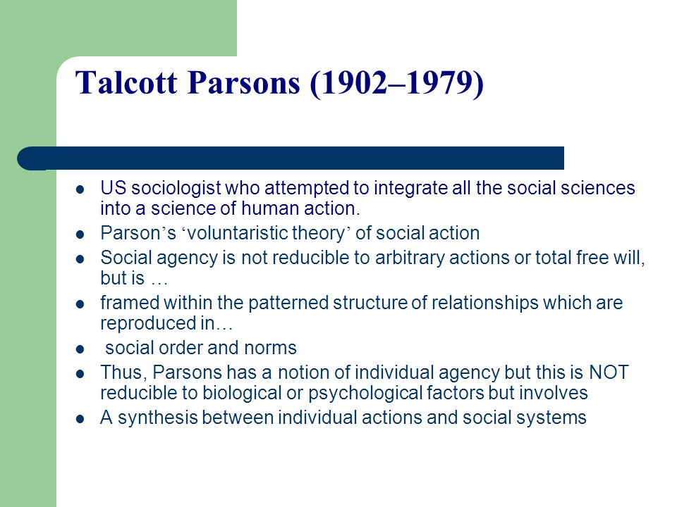 Talcott Parsons (1902–1979) US sociologist who attempted to integrate all the social sciences into a science of human action.