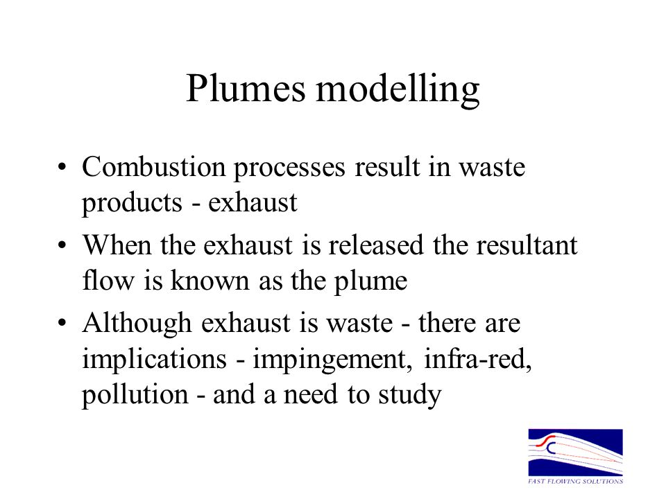 Plumes modelling Combustion processes result in waste products - exhaust. When the exhaust is released the resultant flow is known as the plume.