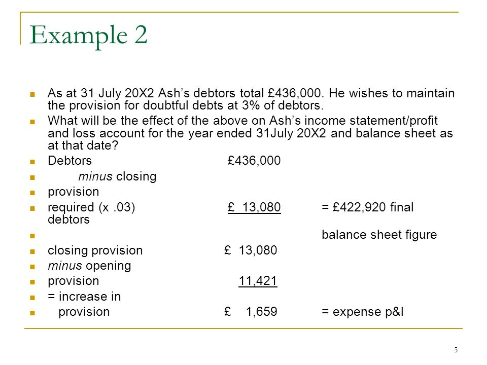 Example 2 As at 31 July 20X2 Ash's debtors total £436,000. He wishes to maintain the provision for doubtful debts at 3% of debtors.