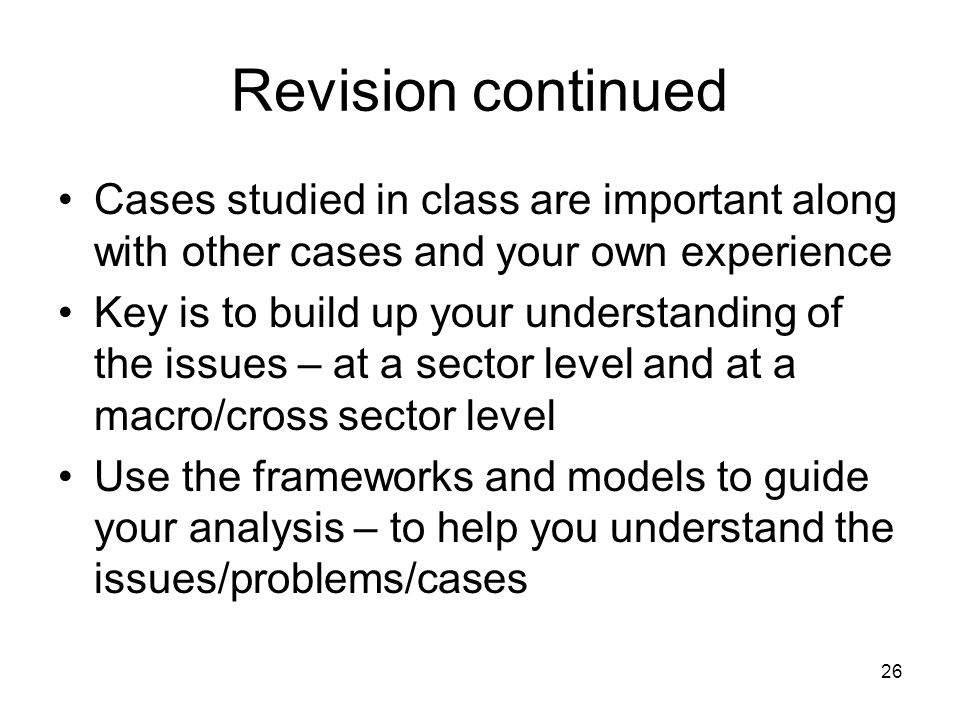 Revision continued Cases studied in class are important along with other cases and your own experience.