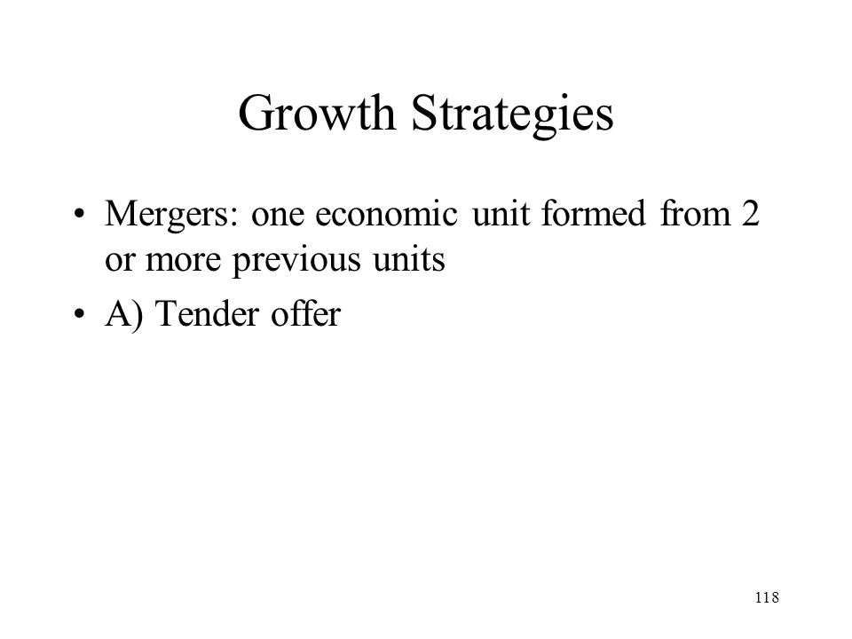 Growth Strategies Mergers: one economic unit formed from 2 or more previous units A) Tender offer