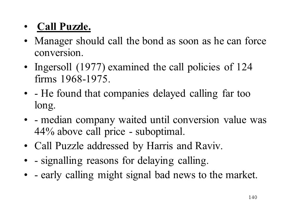 Call Puzzle. Manager should call the bond as soon as he can force conversion. Ingersoll (1977) examined the call policies of 124 firms 1968-1975.