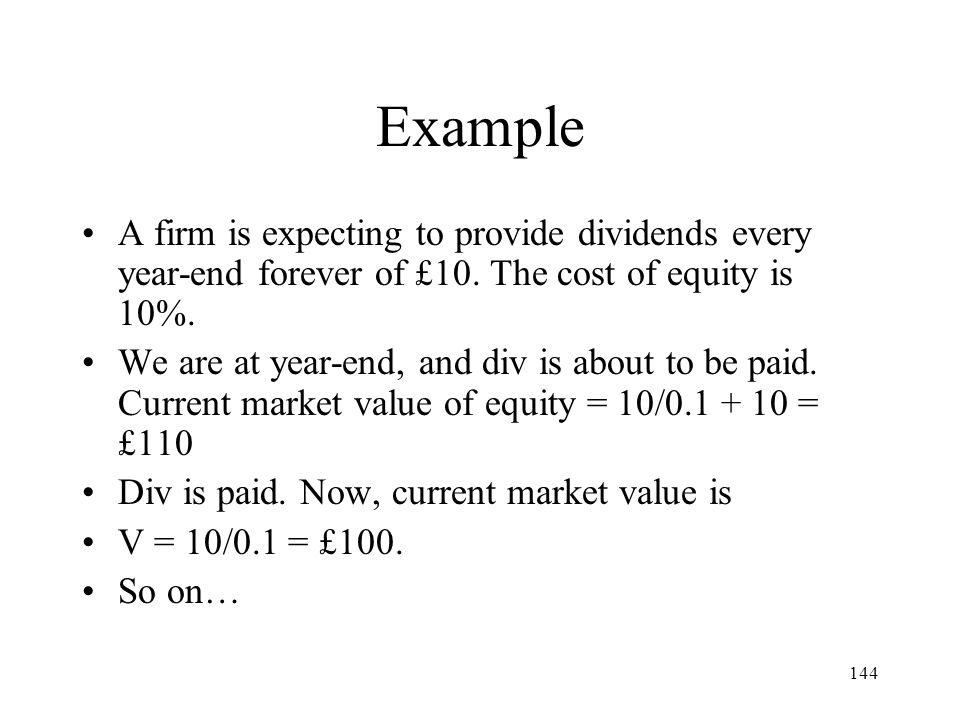 Example A firm is expecting to provide dividends every year-end forever of £10. The cost of equity is 10%.