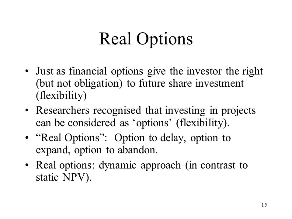 Real Options Just as financial options give the investor the right (but not obligation) to future share investment (flexibility)