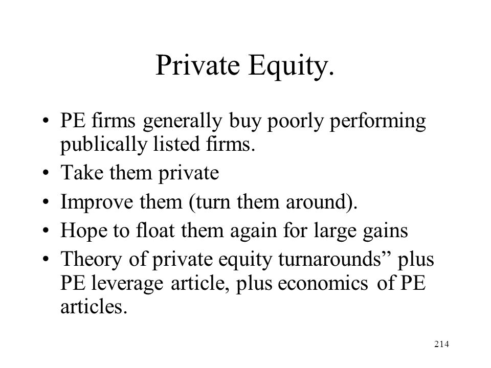 Private Equity. PE firms generally buy poorly performing publically listed firms. Take them private.