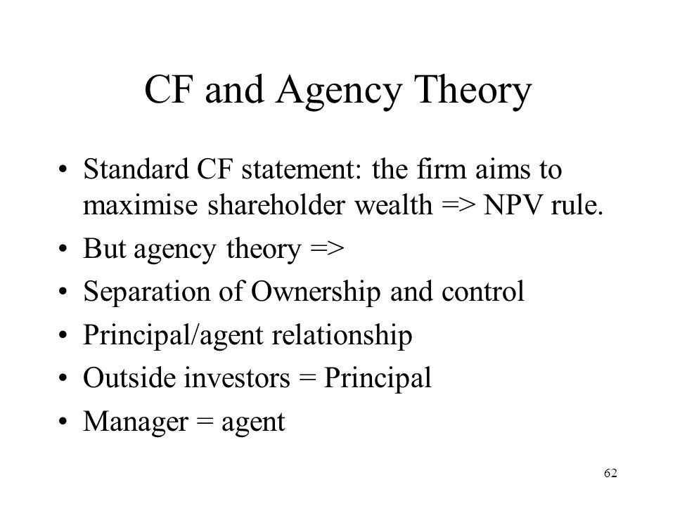 CF and Agency Theory Standard CF statement: the firm aims to maximise shareholder wealth => NPV rule.