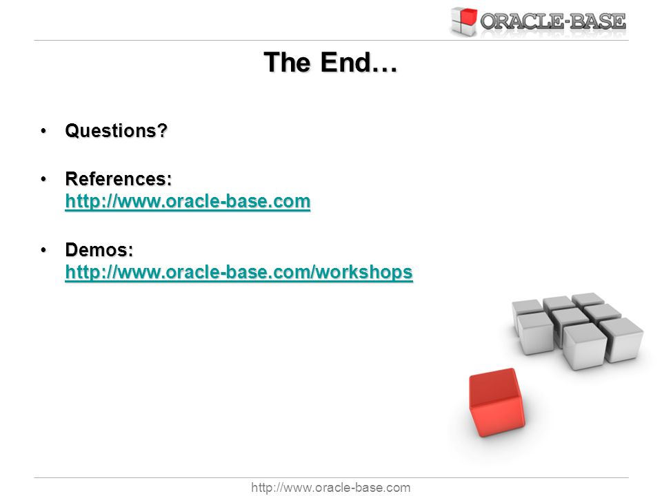 The End… Questions References: http://www.oracle-base.com