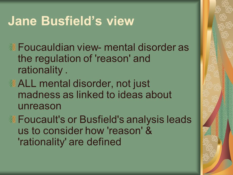 Jane Busfield's view Foucauldian view- mental disorder as the regulation of reason and rationality .