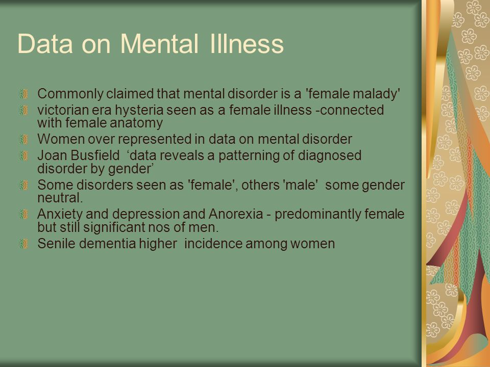 Data on Mental Illness Commonly claimed that mental disorder is a female malady