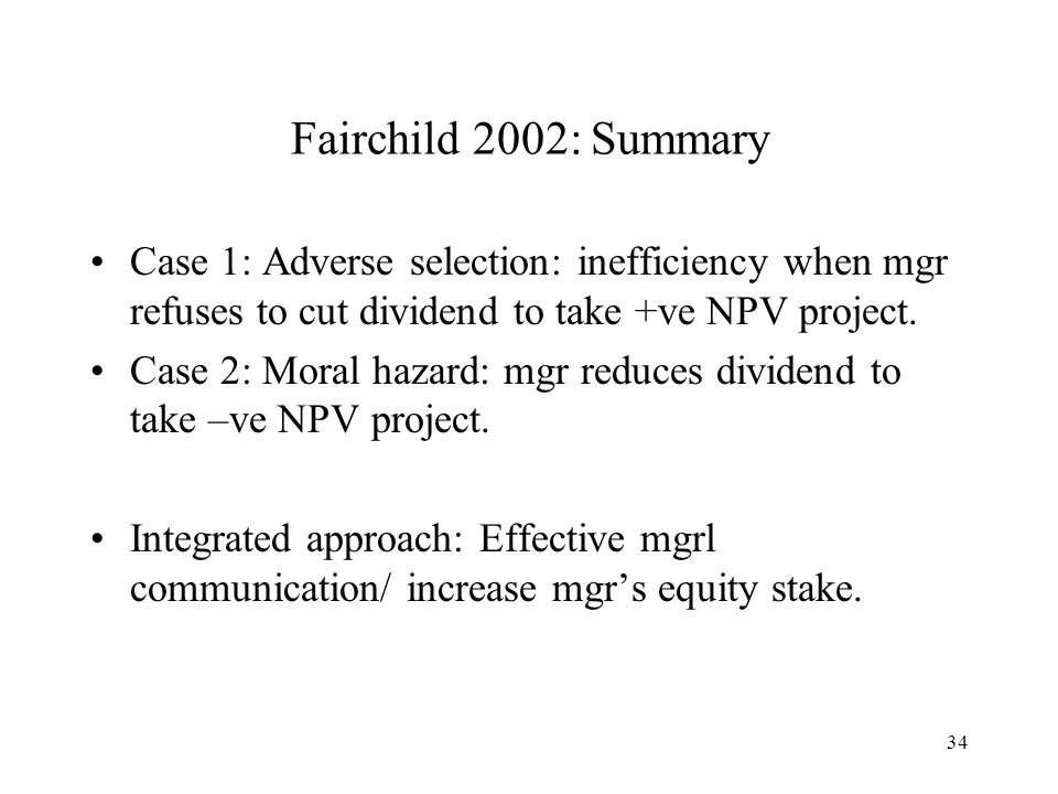 Fairchild 2002: Summary Case 1: Adverse selection: inefficiency when mgr refuses to cut dividend to take +ve NPV project.
