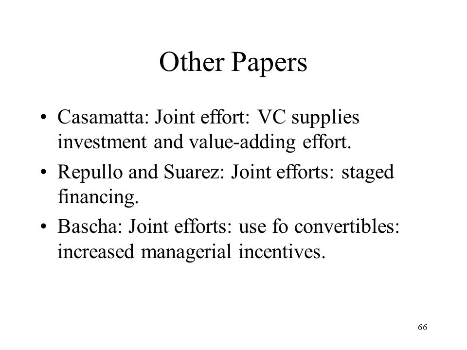 Other Papers Casamatta: Joint effort: VC supplies investment and value-adding effort. Repullo and Suarez: Joint efforts: staged financing.