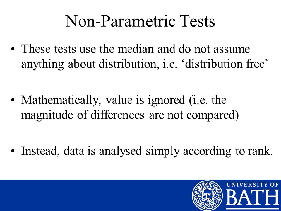 Non-Parametric Tests These tests use the median and do not assume anything about distribution, i.e. 'distribution free'