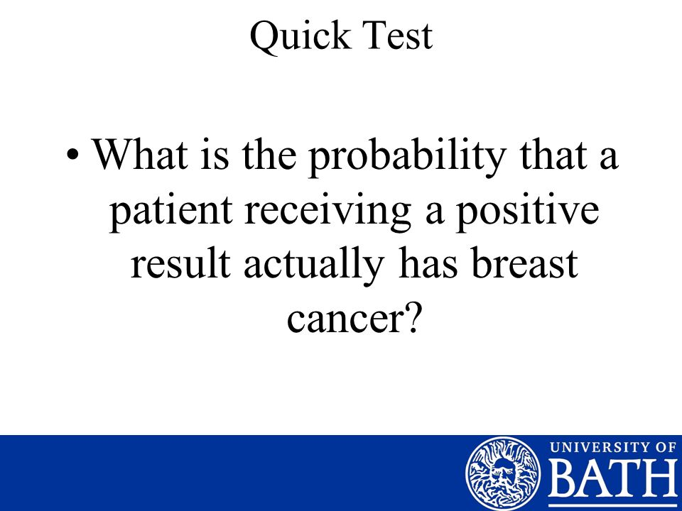 Quick Test What is the probability that a patient receiving a positive result actually has breast cancer