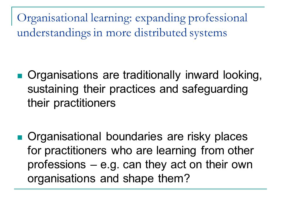 Organisational learning: expanding professional understandings in more distributed systems