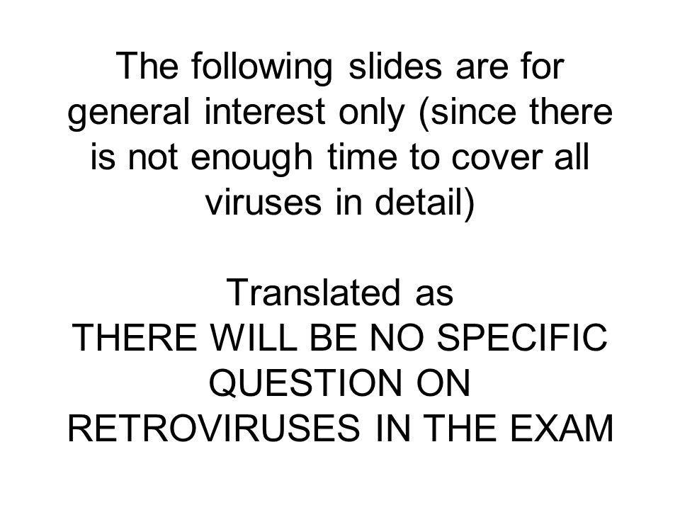 The following slides are for general interest only (since there is not enough time to cover all viruses in detail) Translated as THERE WILL BE NO SPECIFIC QUESTION ON RETROVIRUSES IN THE EXAM