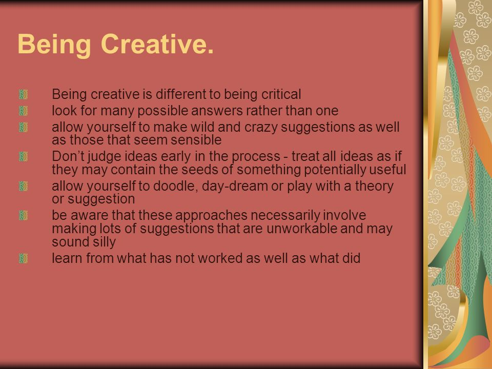 Being Creative. Being creative is different to being critical