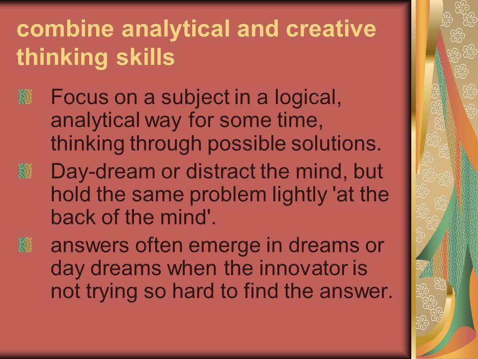 combine analytical and creative thinking skills