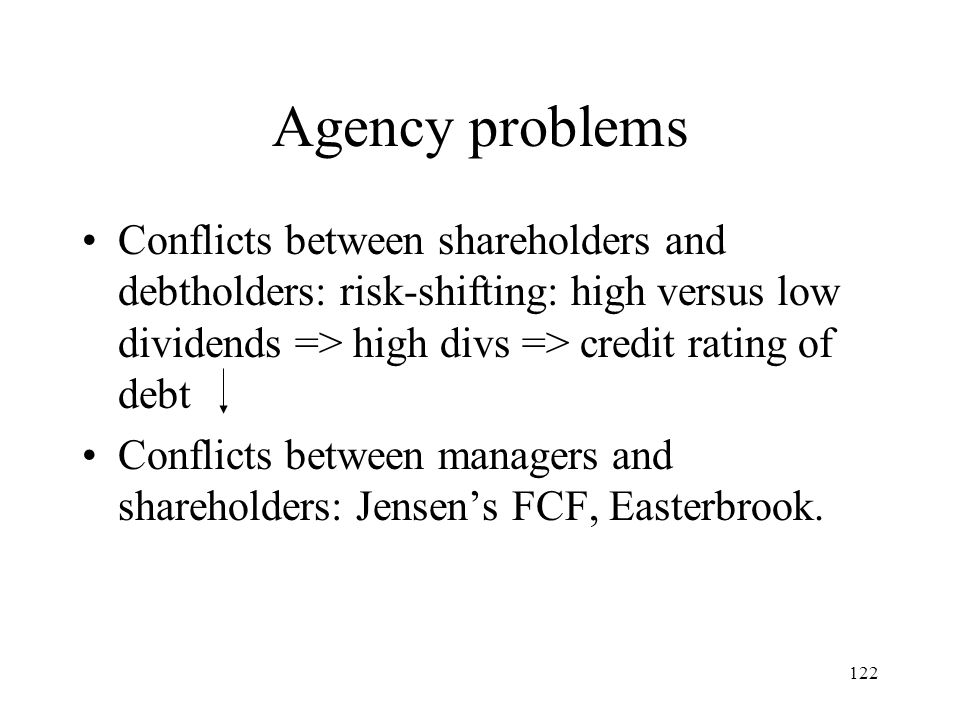Agency problems Conflicts between shareholders and debtholders: risk-shifting: high versus low dividends => high divs => credit rating of debt.